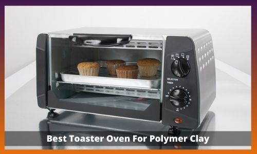 Best Toaster Oven For Polymer Clay